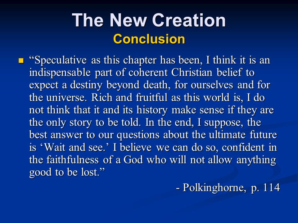 The New Creation Conclusion Speculative as this chapter has been, I think it is an indispensable part of coherent Christian belief to expect a destiny beyond death, for ourselves and for the universe.