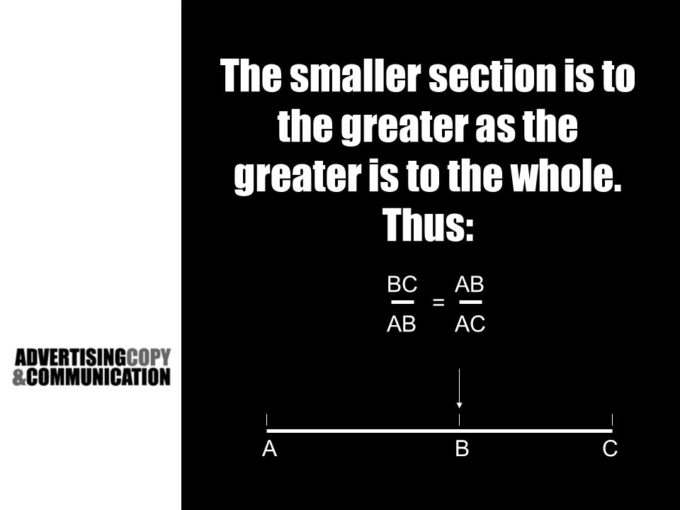 The smaller section is to the greater as the greater is to the whole. Thus: BCAB ABAC = ABC