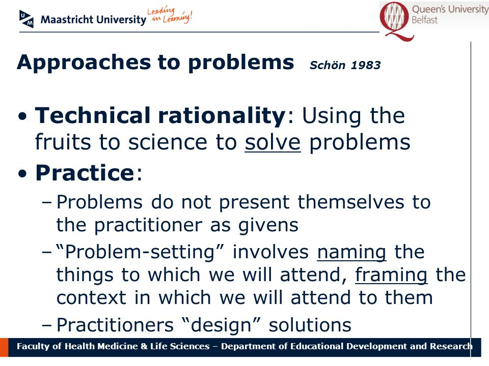 Faculty of Health Medicine & Life Sciences – Department of Educational Development and Research Technical rationality: Using the fruits to science to solve problems Practice: –Problems do not present themselves to the practitioner as givens – Problem-setting involves naming the things to which we will attend, framing the context in which we will attend to them –Practitioners design solutions Approaches to problems Schön 1983