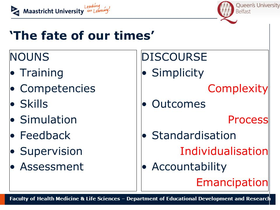 Faculty of Health Medicine & Life Sciences – Department of Educational Development and Research 'The fate of our times' NOUNS Training Competencies Skills Simulation Feedback Supervision Assessment DISCOURSE Simplicity Complexity Outcomes Process Standardisation Individualisation Accountability Emancipation