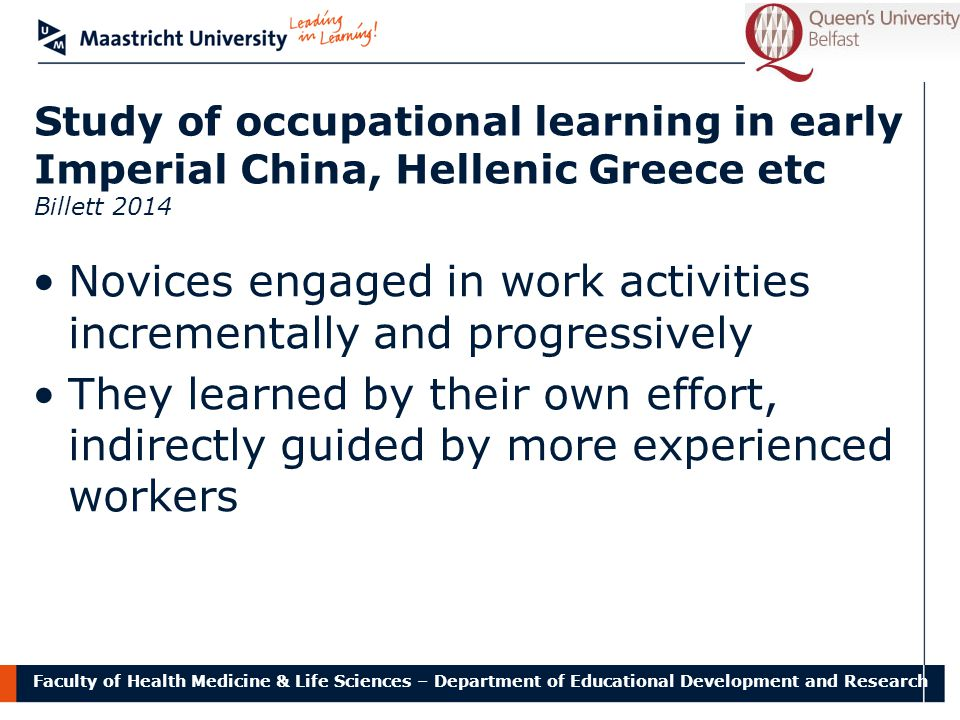 Faculty of Health Medicine & Life Sciences – Department of Educational Development and Research Study of occupational learning in early Imperial China, Hellenic Greece etc Billett 2014 Novices engaged in work activities incrementally and progressively They learned by their own effort, indirectly guided by more experienced workers