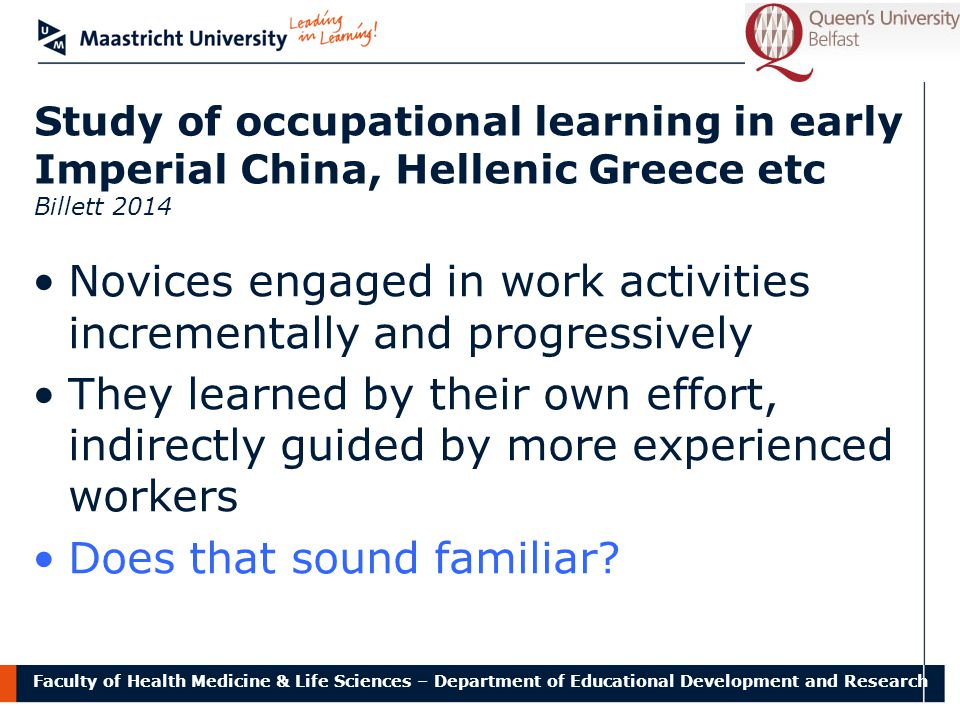 Faculty of Health Medicine & Life Sciences – Department of Educational Development and Research Study of occupational learning in early Imperial China, Hellenic Greece etc Billett 2014 Novices engaged in work activities incrementally and progressively They learned by their own effort, indirectly guided by more experienced workers Does that sound familiar