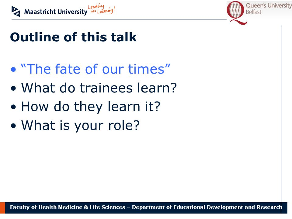 Faculty of Health Medicine & Life Sciences – Department of Educational Development and Research Outline of this talk The fate of our times What do trainees learn.