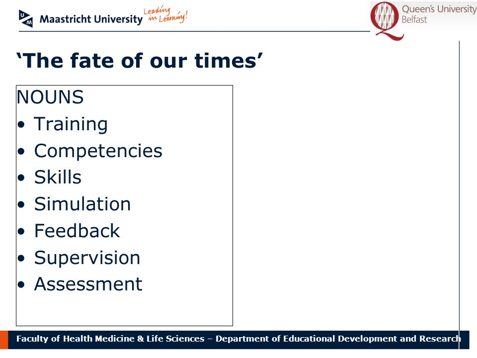 Faculty of Health Medicine & Life Sciences – Department of Educational Development and Research 'The fate of our times' NOUNS Training Competencies Skills Simulation Feedback Supervision Assessment