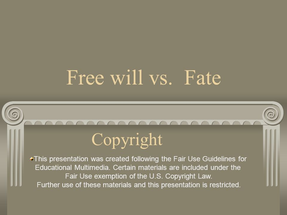 Free will vs. Fate Copyright This presentation was created following the Fair Use Guidelines for Educational Multimedia. Certain materials are include