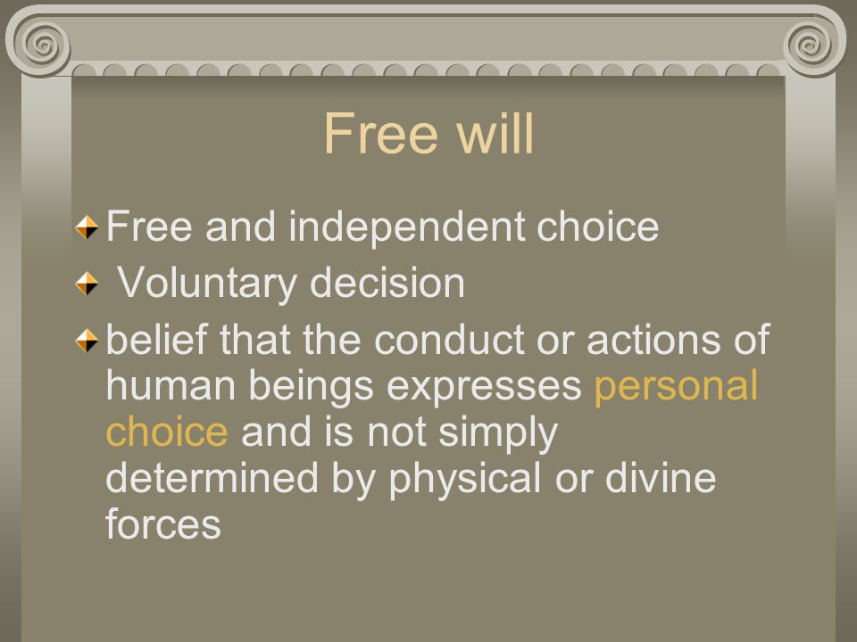 Free will Free and independent choice Voluntary decision belief that the conduct or actions of human beings expresses personal choice and is not simply determined by physical or divine forces
