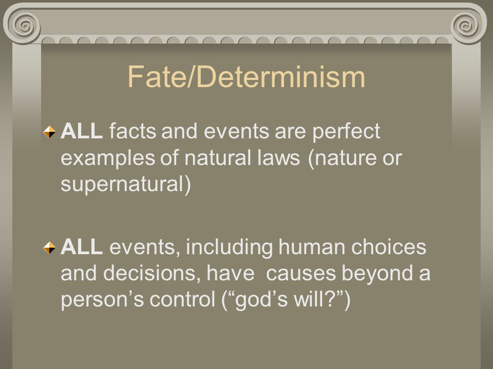 Fate/Determinism ALL facts and events are perfect examples of natural laws (nature or supernatural) ALL events, including human choices and decisions, have causes beyond a person's control ( god's will )