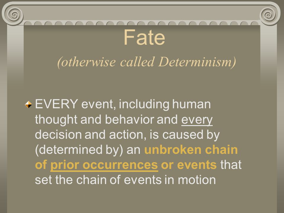 Fate (otherwise called Determinism) EVERY event, including human thought and behavior and every decision and action, is caused by (determined by) an unbroken chain of prior occurrences or events that set the chain of events in motion