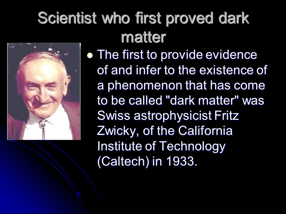 Scientist who first proved dark matter The first to provide evidence of and infer to the existence of a phenomenon that has come to be called dark matter was Swiss astrophysicist Fritz Zwicky, of the California Institute of Technology (Caltech) in 1933.