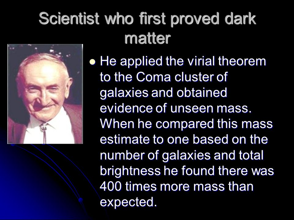 Scientist who first proved dark matter He applied the virial theorem to the Coma cluster of galaxies and obtained evidence of unseen mass.