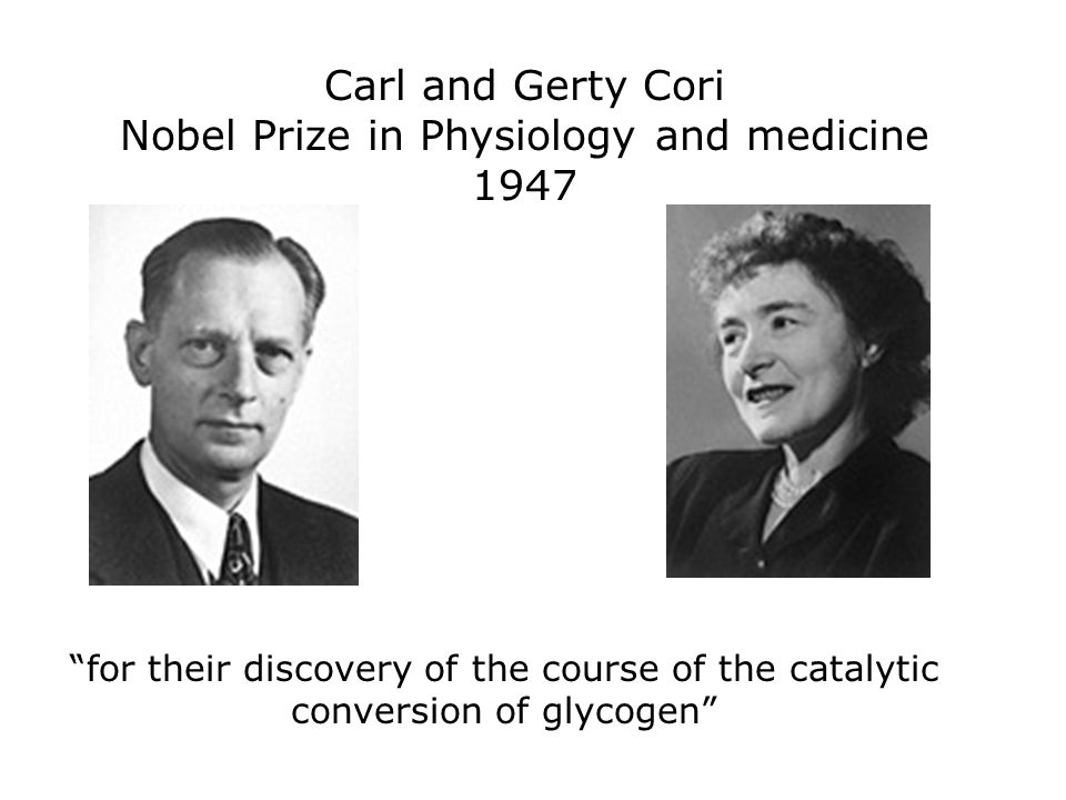 Carl and Gerty Cori Nobel Prize in Physiology and medicine 1947 for their discovery of the course of the catalytic conversion of glycogen