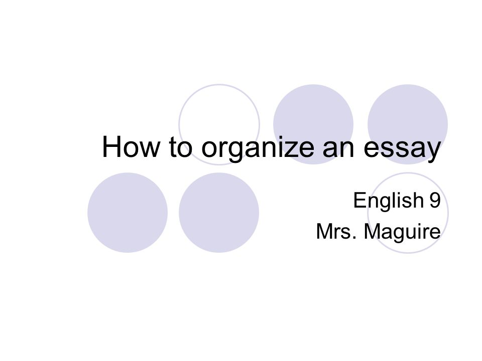 How to organize an essay English 9 Mrs. Maguire