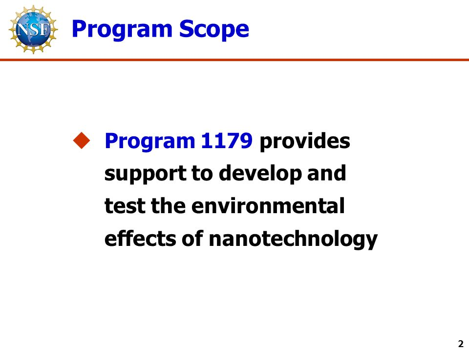 Current Areas of Support 3  Understanding and mitigating how new developments in nanotechnology will interact with the environment  Nanotechnology environmental, health, and safety implications and applications  Predictive methodology for the interaction of nanoparticles with the environment and with the human body, including predictive approaches for toxicity  Fate and transport of natural, engineered, and incidental (by-product) nanoparticles  Risk assessment and management of the effect of nanomaterials in the environment  Sensor and sensor network technologies as they relate to the measurement of environmental implications specific to nanotechnology