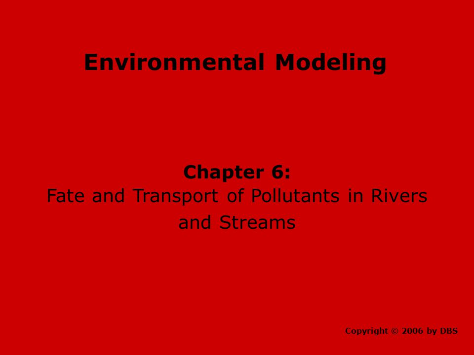 Environmental Modeling Chapter 6: Fate and Transport of Pollutants in Rivers and Streams Copyright © 2006 by DBS