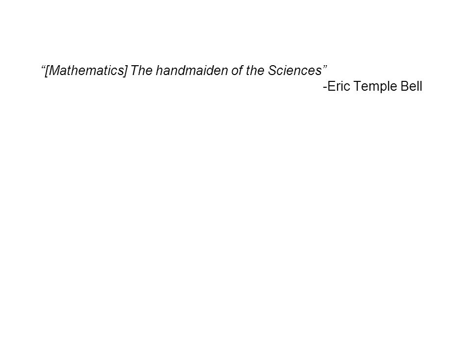 Quote [Mathematics] The handmaiden of the Sciences -Eric Temple Bell