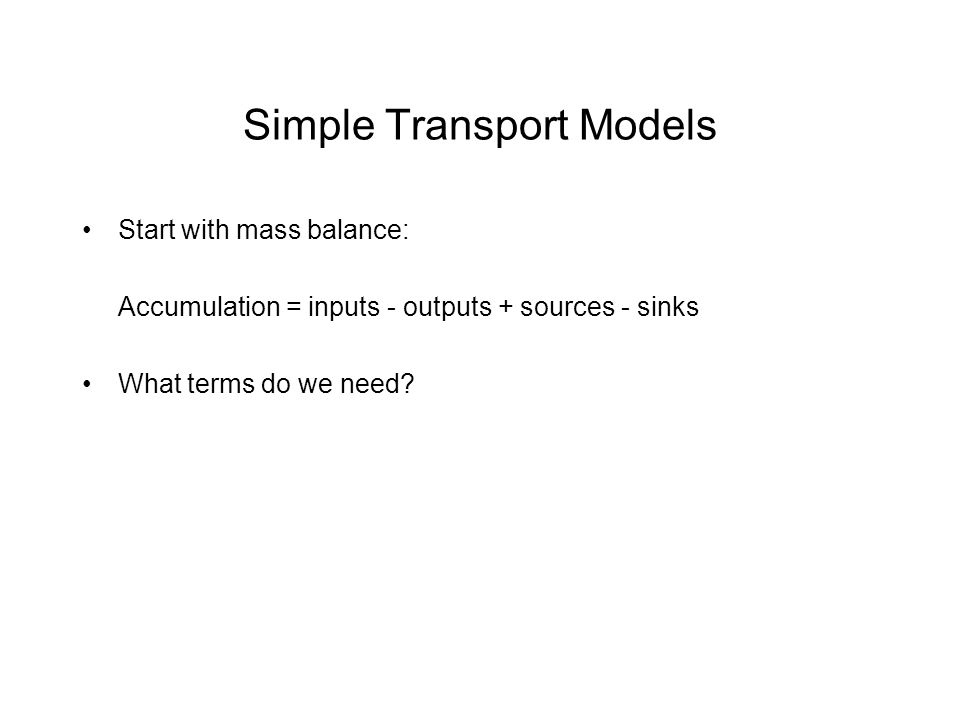 Simple Transport Models Start with mass balance: Accumulation = inputs - outputs + sources - sinks What terms do we need