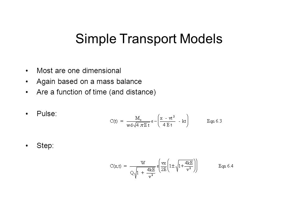 Simple Transport Models Most are one dimensional Again based on a mass balance Are a function of time (and distance) Pulse: Step: