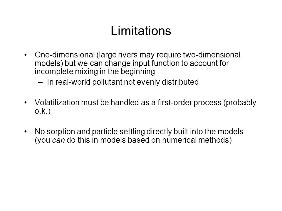 Limitations One-dimensional (large rivers may require two-dimensional models) but we can change input function to account for incomplete mixing in the beginning –In real-world pollutant not evenly distributed Volatilization must be handled as a first-order process (probably o.k.) No sorption and particle settling directly built into the models (you can do this in models based on numerical methods)