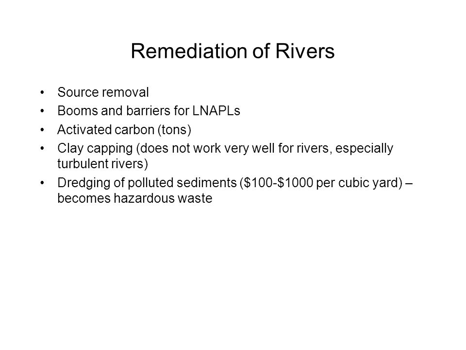 Remediation of Rivers Source removal Booms and barriers for LNAPLs Activated carbon (tons) Clay capping (does not work very well for rivers, especially turbulent rivers) Dredging of polluted sediments ($100-$1000 per cubic yard) – becomes hazardous waste