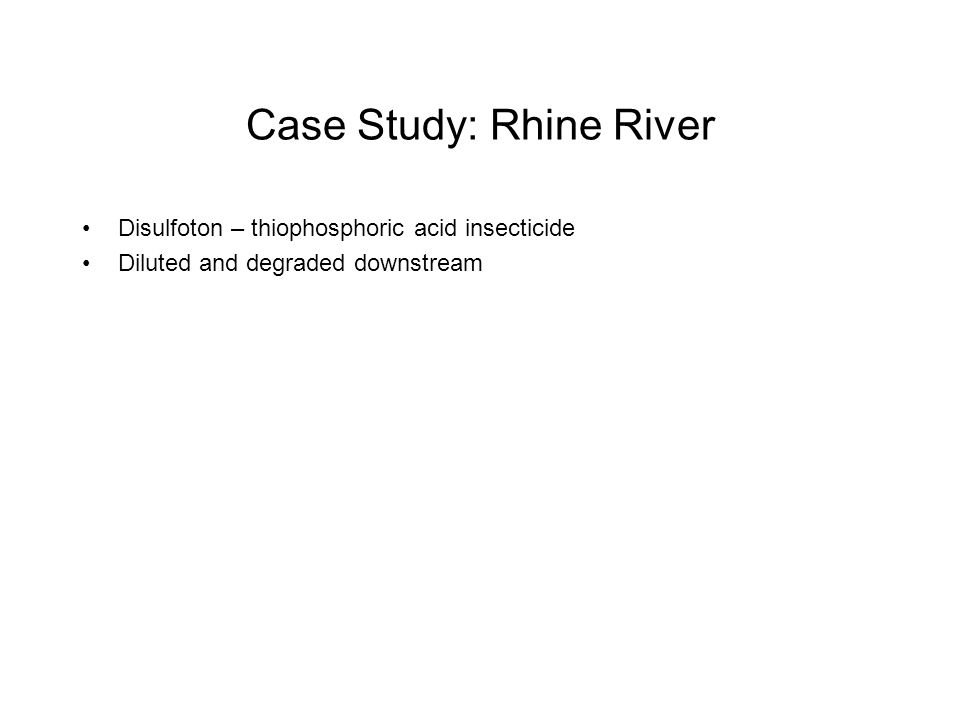 Case Study: Rhine River Disulfoton – thiophosphoric acid insecticide Diluted and degraded downstream