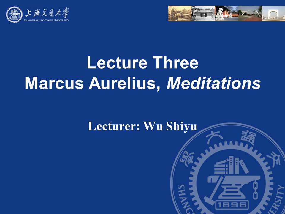 Lecture Three Marcus Aurelius, Meditations Lecturer: Wu Shiyu