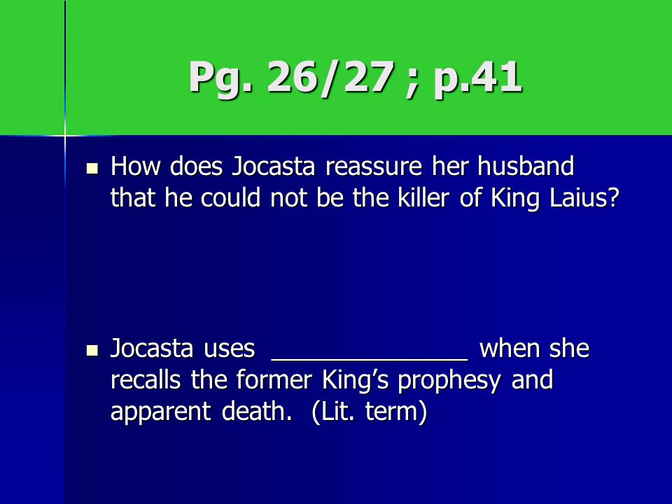 Pg. 26/27 ; p.41 How does Jocasta reassure her husband that he could not be the killer of King Laius? How does Jocasta reassure her husband that he co