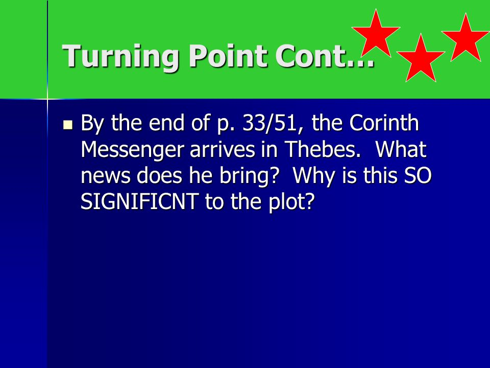 Turning Point Cont… By the end of p. 33/51, the Corinth Messenger arrives in Thebes. What news does he bring? Why is this SO SIGNIFICNT to the plot? B