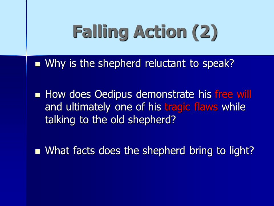 Falling Action (2) Why is the shepherd reluctant to speak? Why is the shepherd reluctant to speak? How does Oedipus demonstrate his free will and ulti