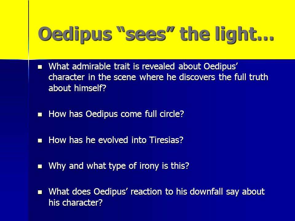 """Oedipus """"sees"""" the light… What admirable trait is revealed about Oedipus' character in the scene where he discovers the full truth about himself? What"""