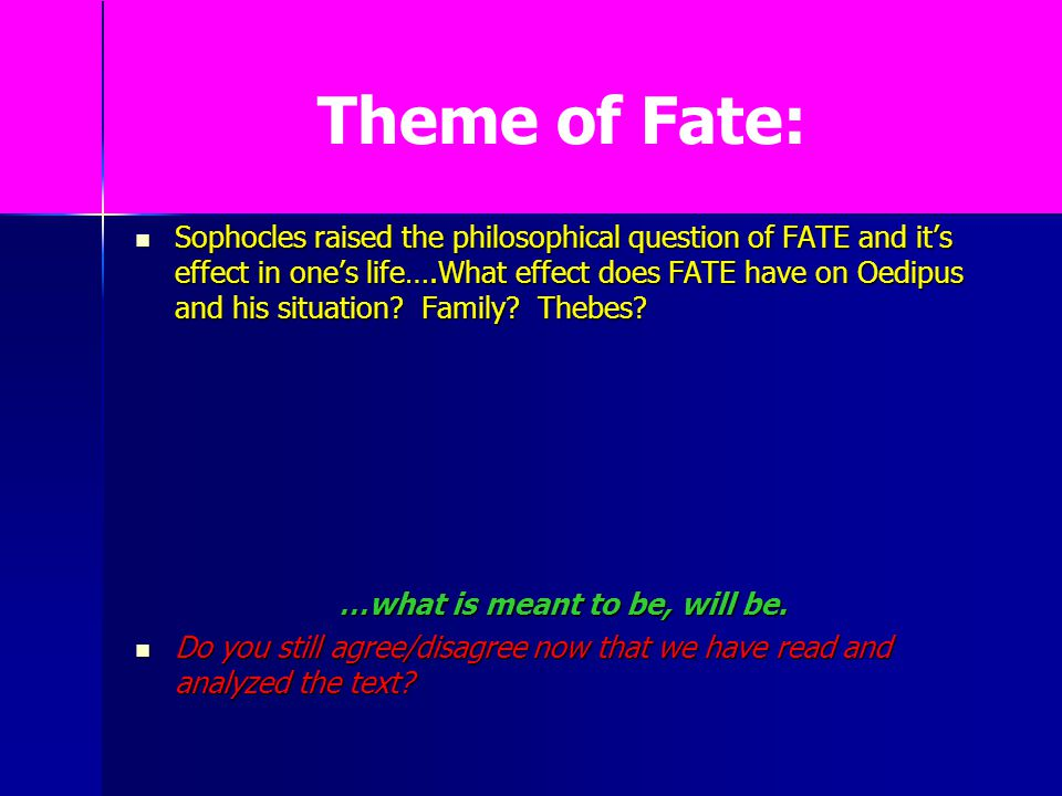 Theme of Fate: Sophocles raised the philosophical question of FATE and it's effect in one's life….What effect does FATE have on Oedipus and his situat