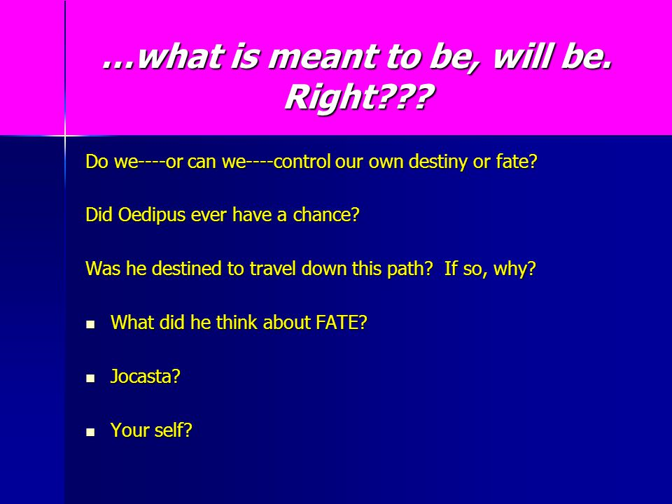 …what is meant to be, will be. Right??? Do we----or can we----control our own destiny or fate? Did Oedipus ever have a chance? Was he destined to trav