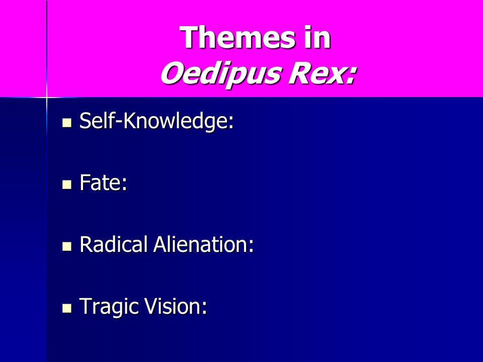Themes in Oedipus Rex: Self-Knowledge: Self-Knowledge: Fate: Fate: Radical Alienation: Radical Alienation: Tragic Vision: Tragic Vision: