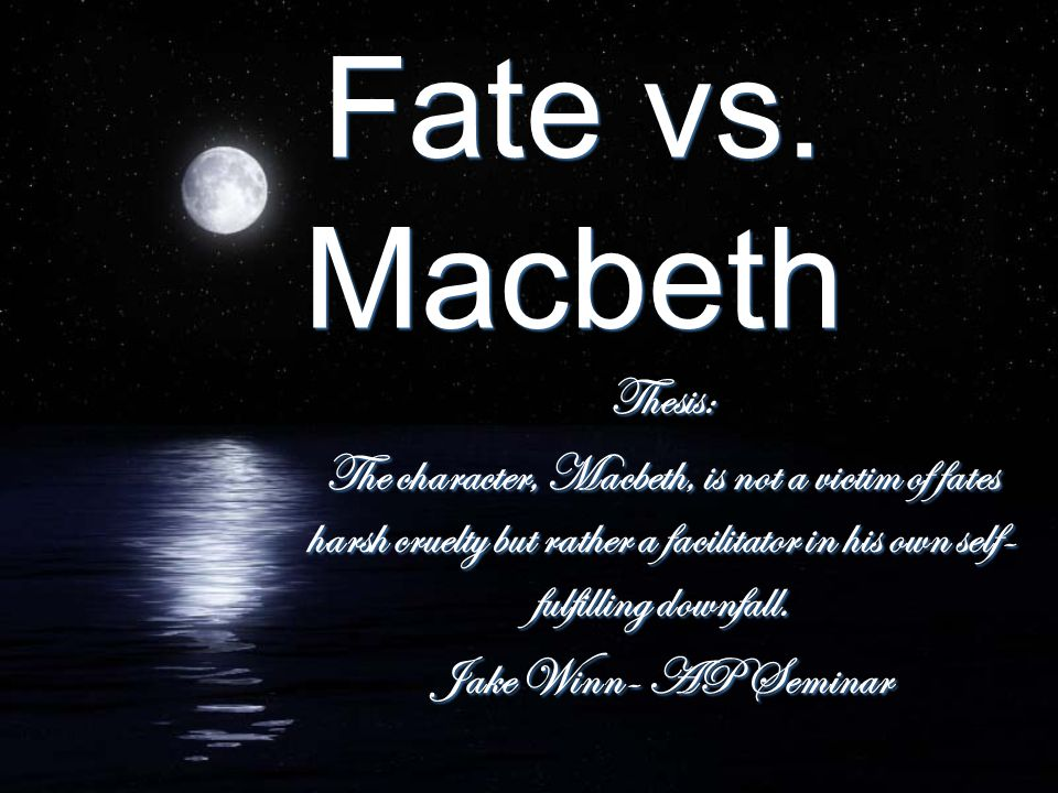 Fate vs. Macbeth Thesis: The character, Macbeth, is not a victim of fates harsh cruelty but rather a facilitator in his own self- fulfilling downfall.