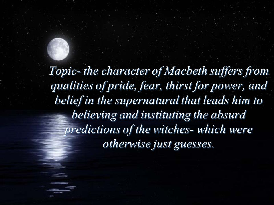 Topic- the character of Macbeth suffers from qualities of pride, fear, thirst for power, and belief in the supernatural that leads him to believing an