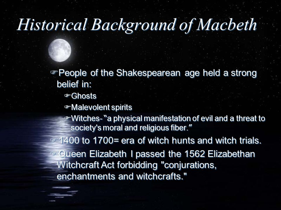 "Historical Background of Macbeth FPeople of the Shakespearean age held a strong belief in: FGhosts FMalevolent spirits  Witches- "" a physical manifes"