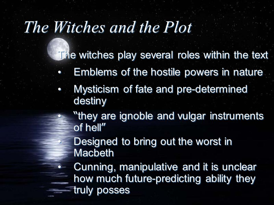 The Witches and the Plot The witches play several roles within the text Emblems of the hostile powers in nature Mysticism of fate and pre-determined d