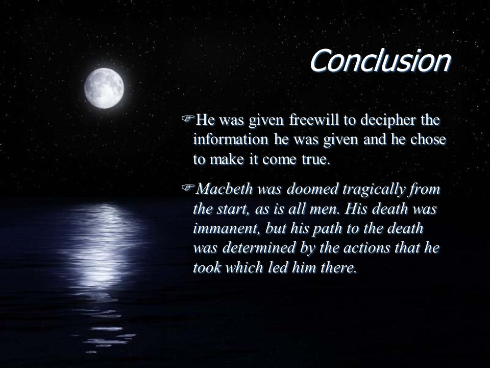 Conclusion FHe was given freewill to decipher the information he was given and he chose to make it come true. FMacbeth was doomed tragically from the