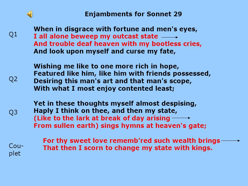 Difficult Syntax in Sonnet 29 When in disgrace with fortune and men s eyes, I all alone beweep my outcast state And trouble deaf heaven with my bootless cries, And look upon myself and curse my fate, Wishing me like to one more rich in hope, Featured like him, like him with friends possessed, Desiring this man s art and that man s scope, With what I most enjoy contented least; Yet in these thoughts myself almost despising, Haply I think on thee, and then my state, (Like to the lark at break of day arising From sullen earth) sings hymns at heaven s gate; For thy sweet love rememb'red such wealth brings That then I scorn to change my state with kings.