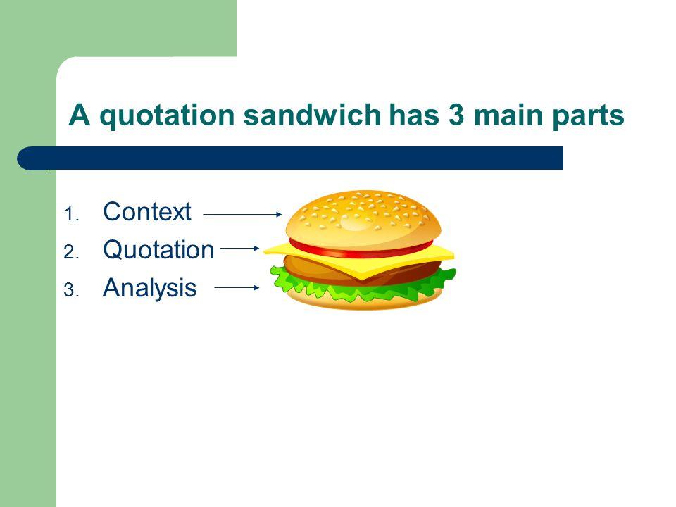 A quotation sandwich has 3 main parts 1. Context 2. Quotation 3. Analysis