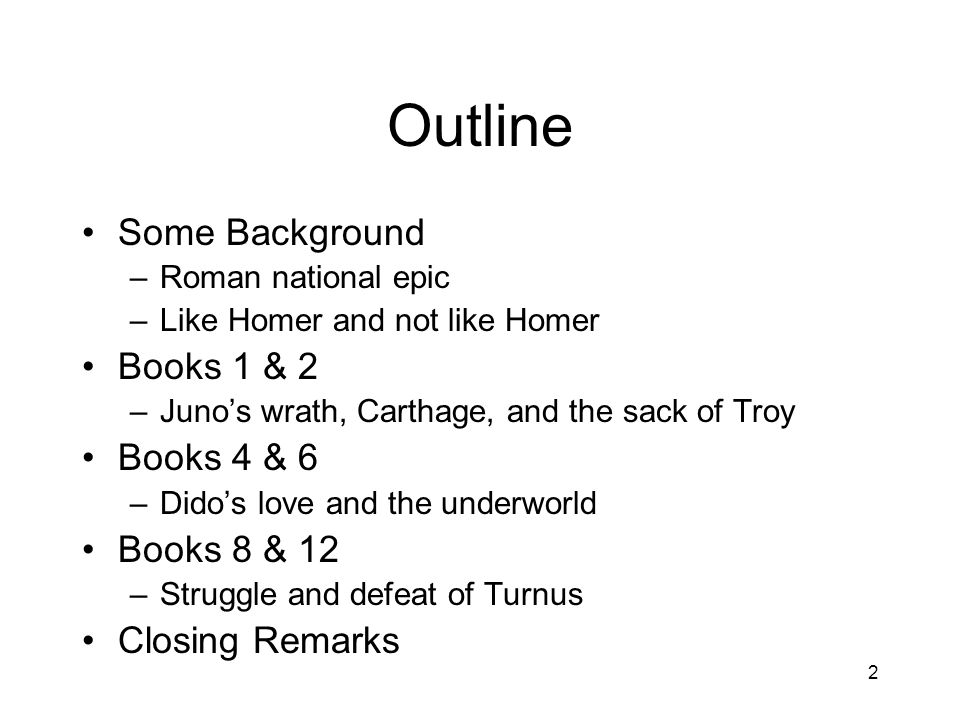 2 Outline Some Background –Roman national epic –Like Homer and not like Homer Books 1 & 2 –Juno's wrath, Carthage, and the sack of Troy Books 4 & 6 –Dido's love and the underworld Books 8 & 12 –Struggle and defeat of Turnus Closing Remarks