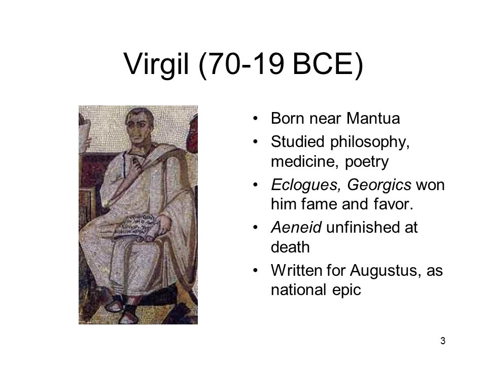 3 Virgil (70-19 BCE) Born near Mantua Studied philosophy, medicine, poetry Eclogues, Georgics won him fame and favor.