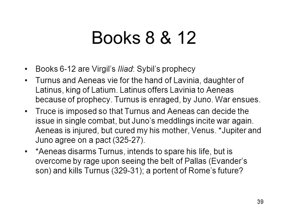 39 Books 8 & 12 Books 6-12 are Virgil's Iliad: Sybil's prophecy Turnus and Aeneas vie for the hand of Lavinia, daughter of Latinus, king of Latium.