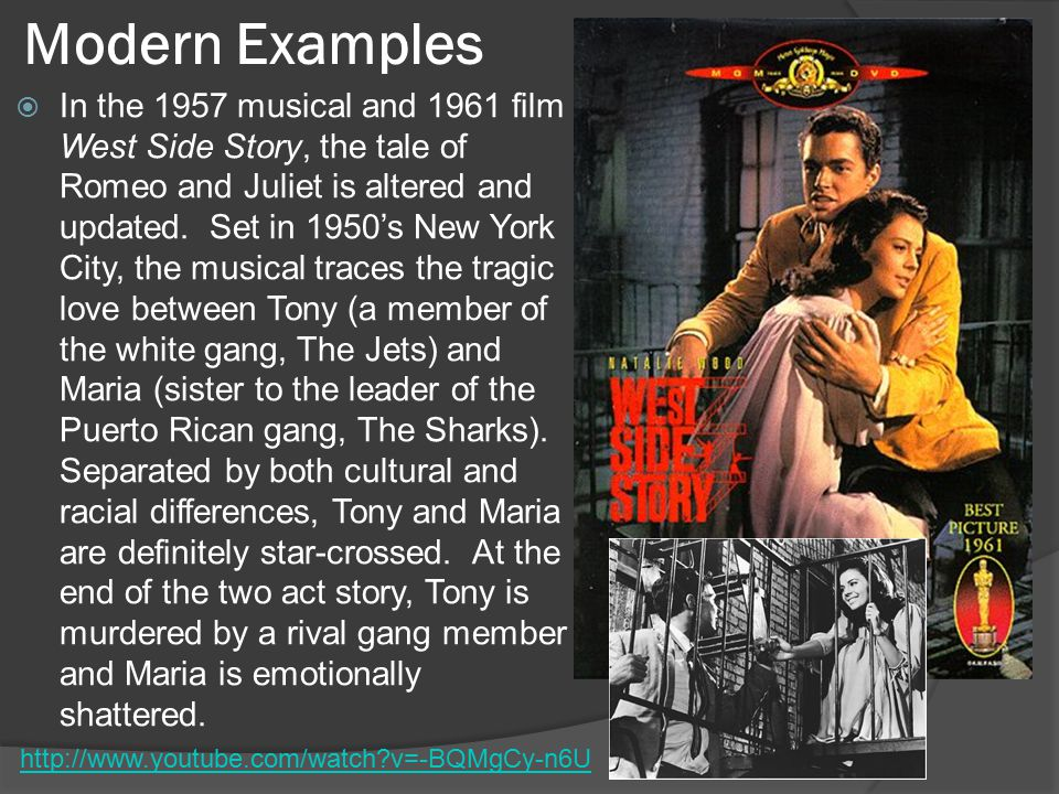 Modern Examples  In the 1957 musical and 1961 film West Side Story, the tale of Romeo and Juliet is altered and updated.