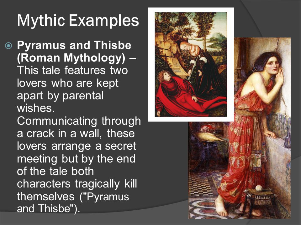 Mythic Examples  Pyramus and Thisbe (Roman Mythology) – This tale features two lovers who are kept apart by parental wishes.