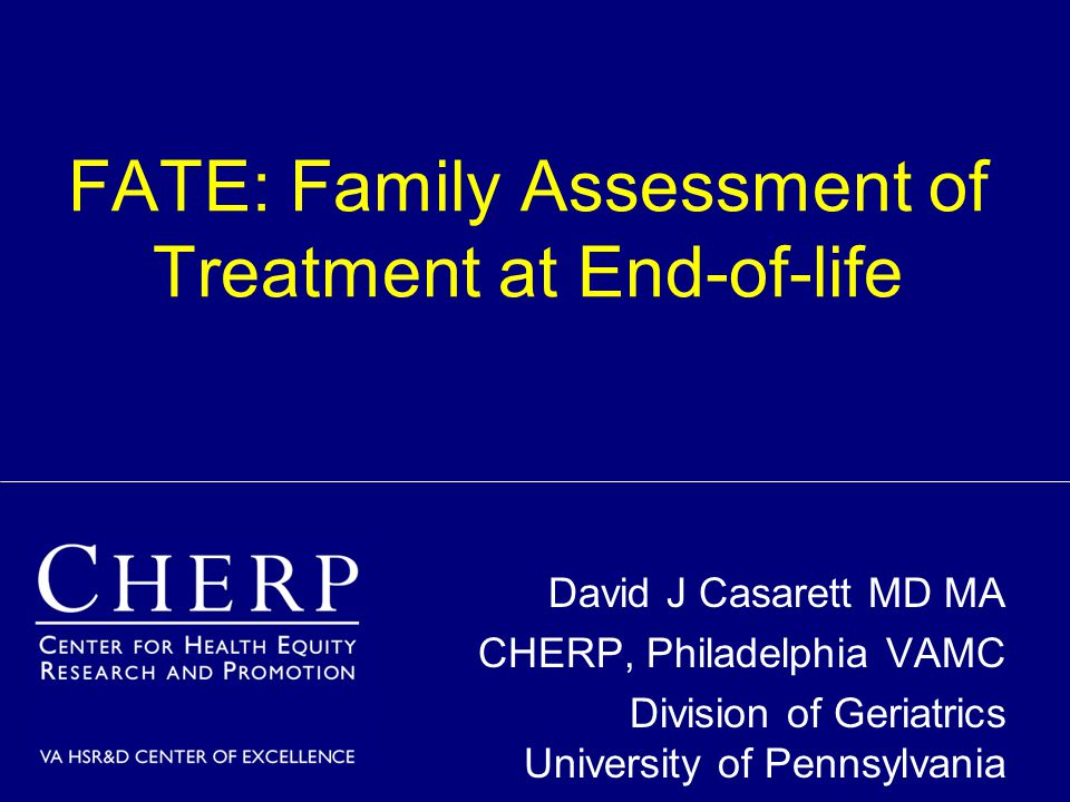 FATE: Family Assessment of Treatment at End-of-life David J Casarett MD MA CHERP, Philadelphia VAMC Division of Geriatrics University of Pennsylvania