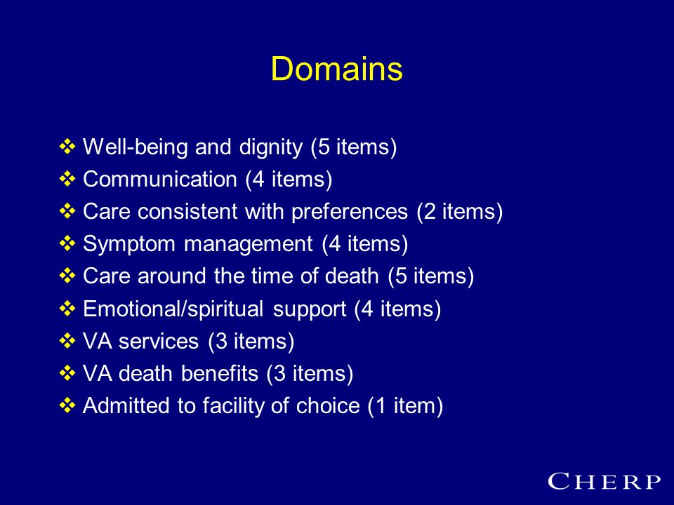 Domains  Well-being and dignity (5 items)  Communication (4 items)  Care consistent with preferences (2 items)  Symptom management (4 items)  Care around the time of death (5 items)  Emotional/spiritual support (4 items)  VA services (3 items)  VA death benefits (3 items)  Admitted to facility of choice (1 item)