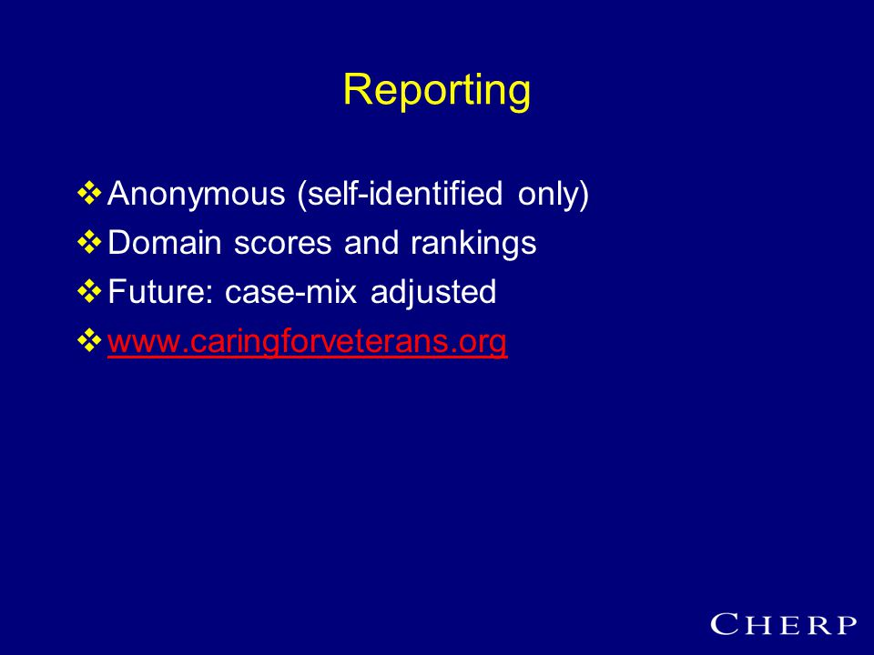 Reporting  Anonymous (self-identified only)  Domain scores and rankings  Future: case-mix adjusted  www.caringforveterans.org www.caringforveterans.org