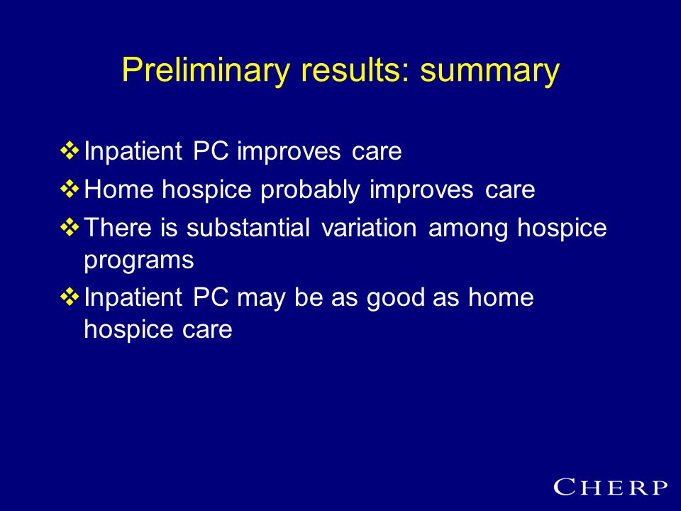 Preliminary results: summary  Inpatient PC improves care  Home hospice probably improves care  There is substantial variation among hospice programs  Inpatient PC may be as good as home hospice care