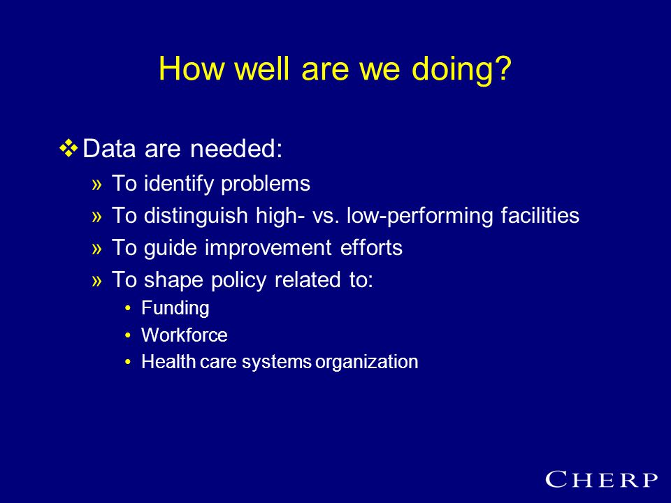How well are we doing.  Data are needed: »To identify problems »To distinguish high- vs.