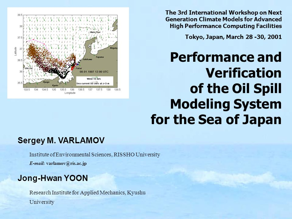 The 3rd International Workshop on Next Generation Climate Models for Advanced High Performance Computing Facilities Tokyo, Japan, March 28 -30, 2001 Performance and Verification of the Oil Spill Modeling System for the Sea of Japan Sergey M.